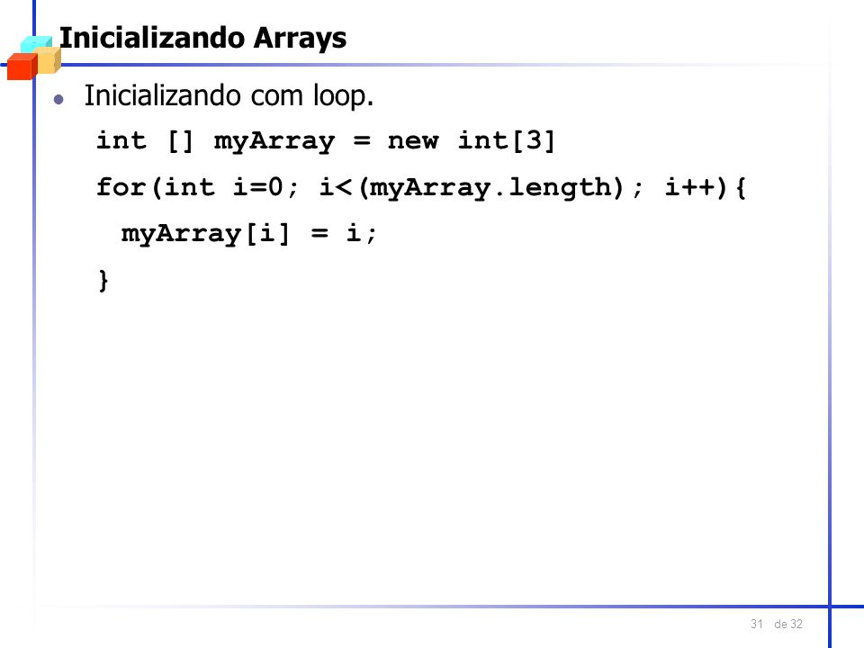 Inicializando Arrays Inicializando com loop. int [] myArray = new int[3] for(int i=0; i<(myArray.length); i++){